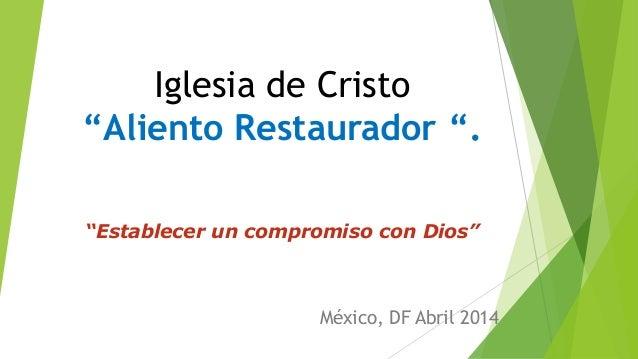 """Iglesia de Cristo """"Aliento Restaurador """". """"Establecer un compromiso con Dios"""" México, DF Abril 2014"""