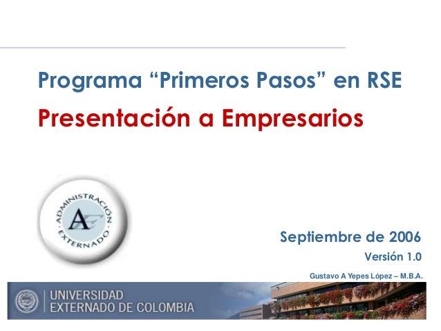 """Gustavo A Yepes López – M.B.A. Septiembre de 2006 Versión 1.0 Programa """"Primeros Pasos"""" en RSE Presentación a Empresarios"""