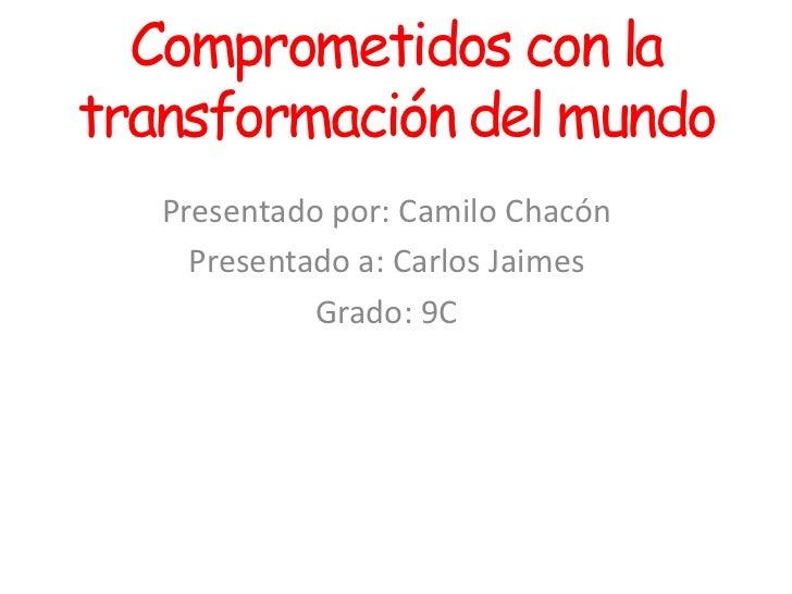 Comprometidos con latransformación del mundo   Presentado por: Camilo Chacón     Presentado a: Carlos Jaimes             G...