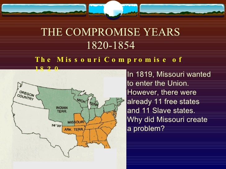 THE COMPROMISE YEARS 1820-1854 The Missouri Compromise of 1820   In 1819, Missouri wanted to enter the Union.  However, th...