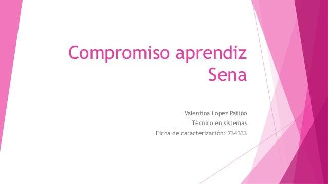 Compromiso aprendiz Sena Valentina Lopez Patiño Técnico en sistemas Ficha de caracterización: 734333