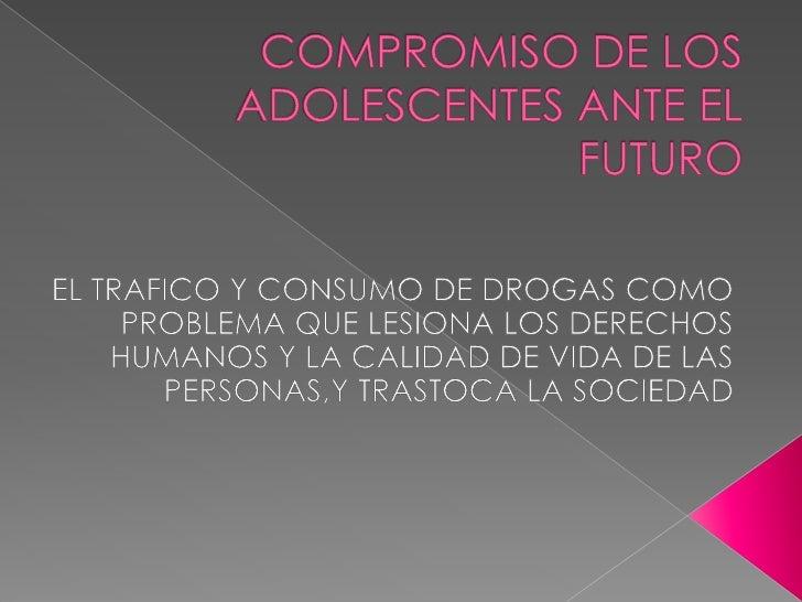 COMPROMISO DE LOS ADOLESCENTES ANTE EL FUTURO EL TRAFICO Y CONSUMO DE DROGAS COMO PROBLEMA QUE LESIONA LOS DERECHOS HUMANO...