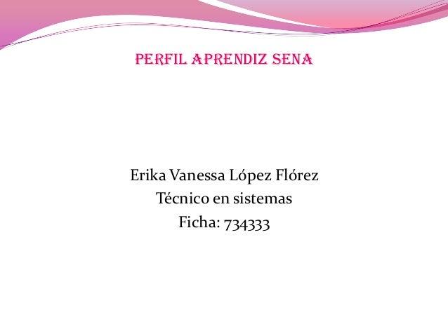 PERFIL APRENDIZ SENA Erika Vanessa López Flórez Técnico en sistemas Ficha: 734333