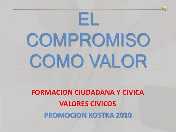 EL COMPROMISO COMO VALOR FORMACION CIUDADANA Y CIVICA       VALORES CIVICOS    PROMOCION KOSTKA 2010