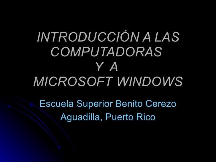 INTRODUCCIÓN A LAS COMPUTADORAS  Y  A  MICROSOFT WINDOWS Escuela Superior Benito Cerezo Aguadilla, Puerto Rico