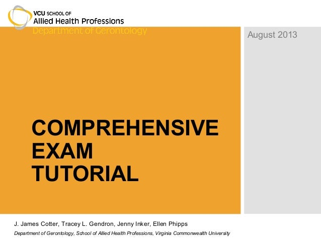 COMPREHENSIVE EXAM TUTORIAL August 2013 J. James Cotter, Tracey L. Gendron, Jenny Inker, Ellen Phipps Department of Geront...