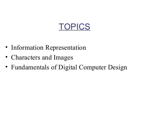 TOPICS • Information Representation • Characters and Images • Fundamentals of Digital Computer Design