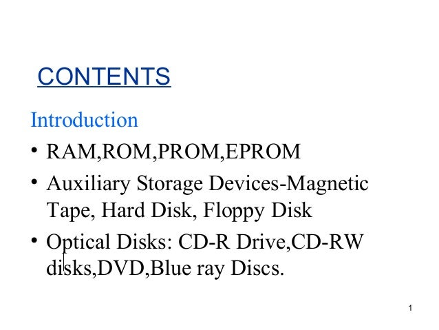 CONTENTS Introduction • RAM,ROM,PROM,EPROM • Auxiliary Storage Devices-Magnetic Tape, Hard Disk, Floppy Disk • Optical Dis...