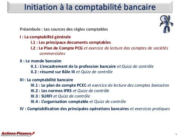 Initiation à la comptabilité bancaire Préambule : Les sources des règles comptables I : La comptabilité générale I.1 : Les...