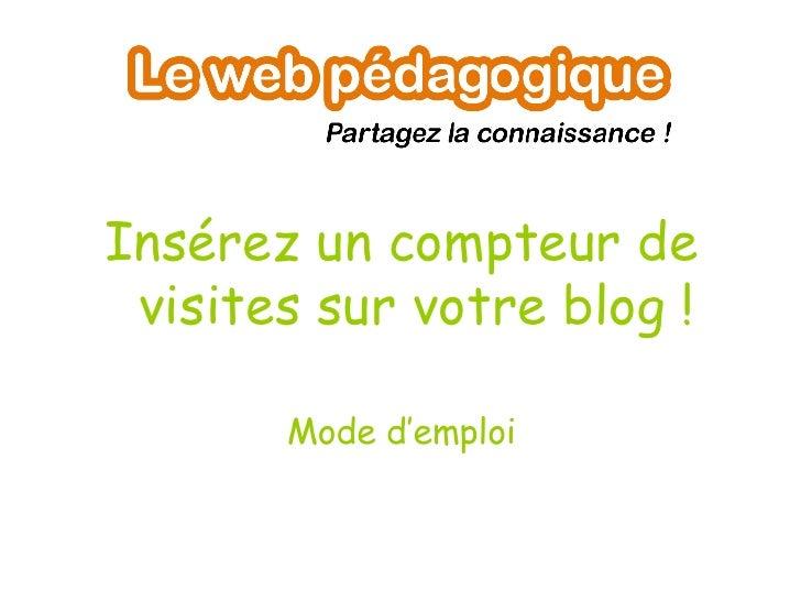 <ul><li>Insérez un compteur de visites sur votre blog ! </li></ul><ul><li>Mode d'emploi </li></ul>