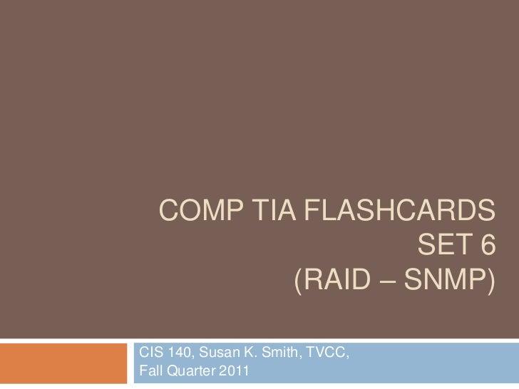 COMP TIA FLASHCARDS                   SET 6          (RAID – SNMP)CIS 140, Susan K. Smith, TVCC,Fall Quarter 2011