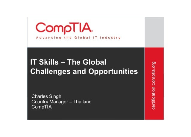 certification.comptia.org IT Skills – The Global Challenges and Opportunities Charles Singh Country Manager – Thailand Com...