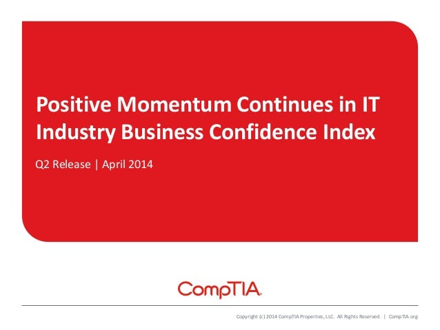 Positive Momentum Continues in IT Industry Business Confidence Index Q2 Release | April 2014 Copyright (c) 2014 CompTIA Pr...