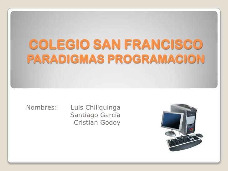 COLEGIO SAN FRANCISCOPARADIGMAS PROGRAMACION<br />Nombres: Luis Chiliquinga<br />                      Santiago García<br...