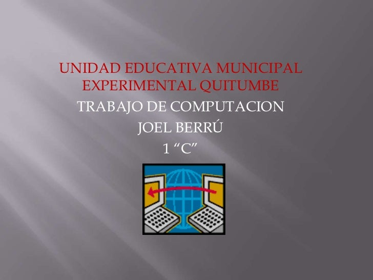 """UNIDAD EDUCATIVA MUNICIPAL   EXPERIMENTAL QUITUMBE  TRABAJO DE COMPUTACION         JOEL BERRÚ            1 """"C"""""""