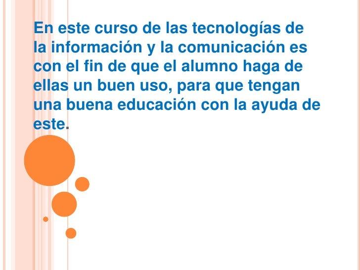 En este curso de las tecnologías dela información y la comunicación escon el fin de que el alumno haga deellas un buen uso...