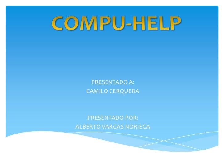 COMPU-HELP<br />PRESENTADO A:<br />CAMILO CERQUERA<br />PRESENTADO POR:<br />ALBERTO VARGAS NORIEGA<br />