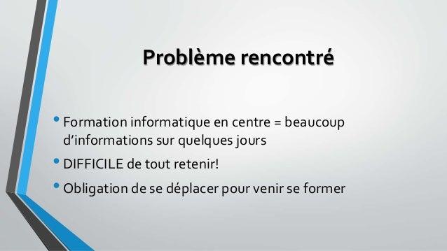 Problème rencontré  • Formation informatique en centre = beaucoup  d'informations sur quelques jours  • DIFFICILE de tout ...