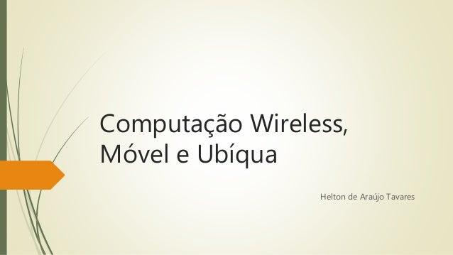 Computação Wireless,  Móvel e Ubíqua  Helton de Araújo Tavares
