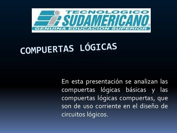COMPUERTAS LÓGICAS<br />En esta presentación se analizan las compuertas lógicas básicas y las compuertas lógicas compuerta...