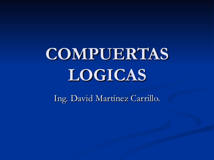 COMPUERTAS LOGICAS Ing. David Martínez Carrillo.