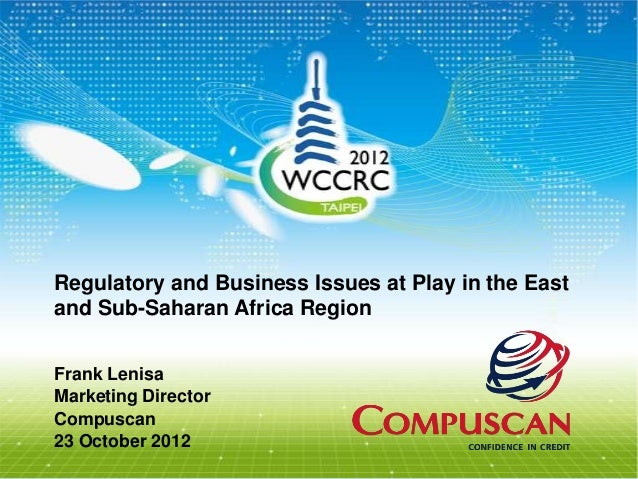Regulatory and Business Issues at Play in the Eastand Sub-Saharan Africa RegionFrank LenisaMarketing DirectorCompuscan23 O...