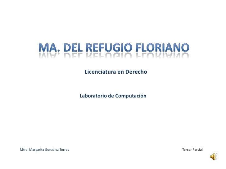 Ma. Del refugio floriano<br />Licenciatura en Derecho<br />Laboratorio de Computación<br />Mtra. Margarita González Torres...