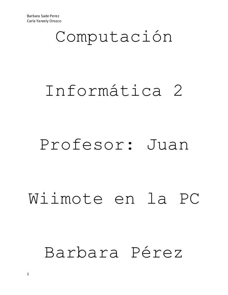Computación<br />Informática 2<br />Profesor: Juan<br />Wiimote en la PC<br />Barbara Pérez<br />Carla Orozco<br />Índice<...