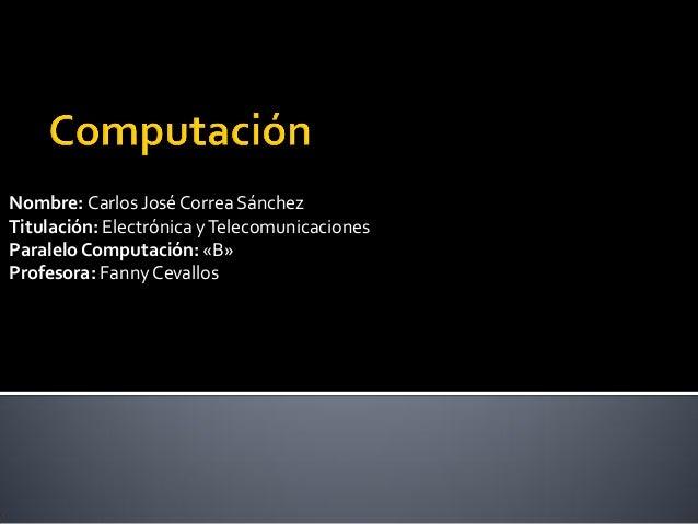 Nombre: Carlos José Correa SánchezTitulación: Electrónica y TelecomunicacionesParalelo Computación: «B»Profesora: Fanny Ce...