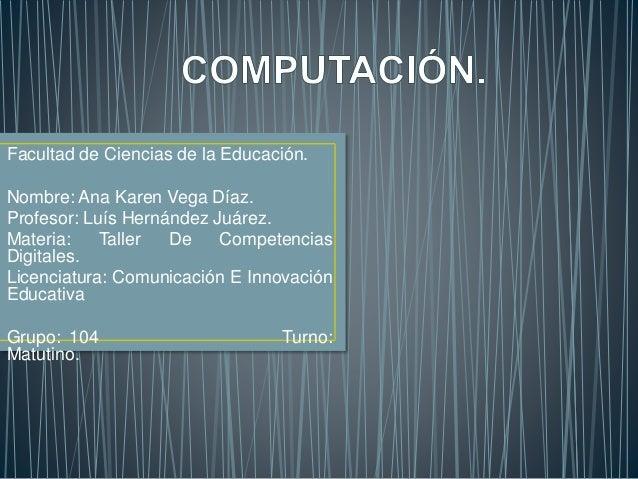 Facultad de Ciencias de la Educación.  Nombre: Ana Karen Vega Díaz.  Profesor: Luís Hernández Juárez.  Materia: Taller De ...