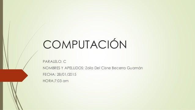 COMPUTACIÓN PARALELO: C NOMBRES Y APELLIDOS: Zoila Del Cisne Becerra Guamán FECHA: 28/01/2015 HORA:7:03 am