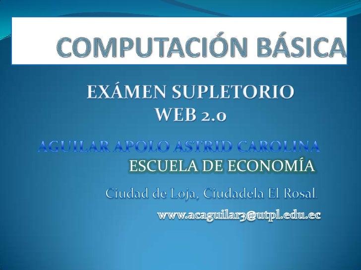 COMPUTACIÓN BÁSICA<br />EXÁMEN SUPLETORIO WEB 2.0<br />AGUILAR APOLO ASTRID CAROLINA<br />ESCUELA DE ECONOMÍA<br />Ciudad ...