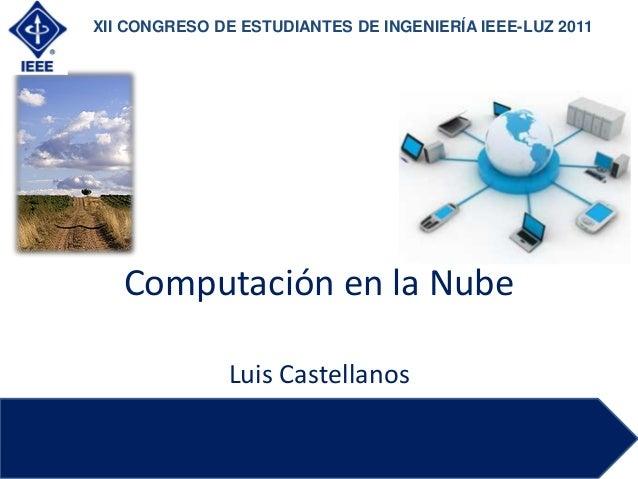 Computación en la NubeLuis CastellanosXII CONGRESO DE ESTUDIANTES DE INGENIERÍA IEEE-LUZ 2011