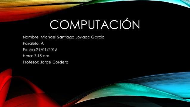 COMPUTACIÓN Nombre: Michael Santiago Loyaga Garcia Paralelo: A Fecha:29/01/2015 Hora: 7:15 am Profesor: Jorge Cordero