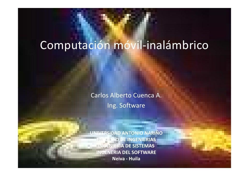 Computación móvil-inalámbrico           Carlos Alberto Cuenca A.               Ing. Software           UNIVERSIDAD ANTONIO...