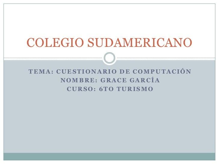 COLEGIO SUDAMERICANOTEMA: CUESTIONARIO DE COMPUTACIÓN       NOMBRE: GRACE GARCÍA        CURSO: 6TO TURISMO