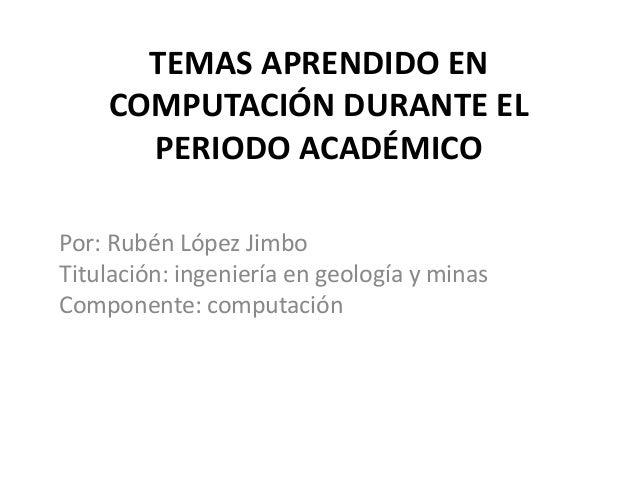 TEMAS APRENDIDO EN COMPUTACIÓN DURANTE EL PERIODO ACADÉMICO Por: Rubén López Jimbo Titulación: ingeniería en geología y mi...