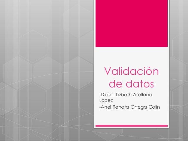 Validación de datos -Diana Lizbeth Arellano López -Anel Renata Ortega Colín