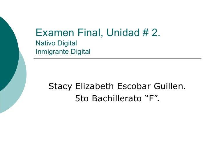 """Examen Final, Unidad # 2. Nativo Digital Inmigrante Digital Stacy Elizabeth Escobar Guillen. 5to Bachillerato """"F""""."""