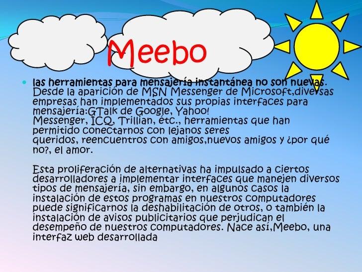 Meebo  las herramientas para mensajería instantánea no son nuevas.   Desde la aparición de MSN Messenger de Microsoft,div...