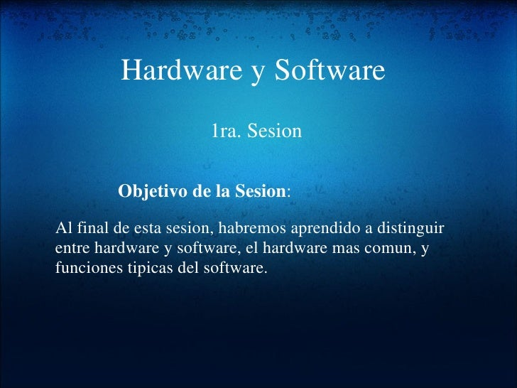 Hardware y Software 1ra. Sesion Al final de esta sesion, habremos aprendido a distinguir entre hardware y software, el har...
