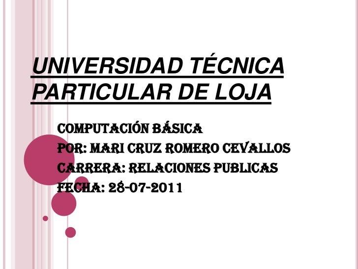 UNIVERSIDAD TÉCNICA PARTICULAR DE LOJA<br />COMPUTACIÓN BÁSICA<br />POR: MARI CRUZ ROMERO CEVALLOS<br />CARRERA: RELACIONE...