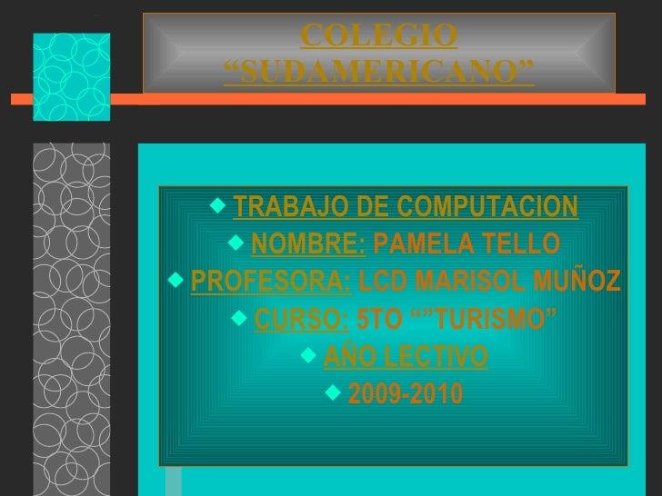 """COLEGIO """"SUDAMERICANO"""" <ul><li>TRABAJO DE COMPUTACION </li></ul><ul><li>NOMBRE:  PAMELA TELLO </li></ul><ul><li>PROFESORA:..."""