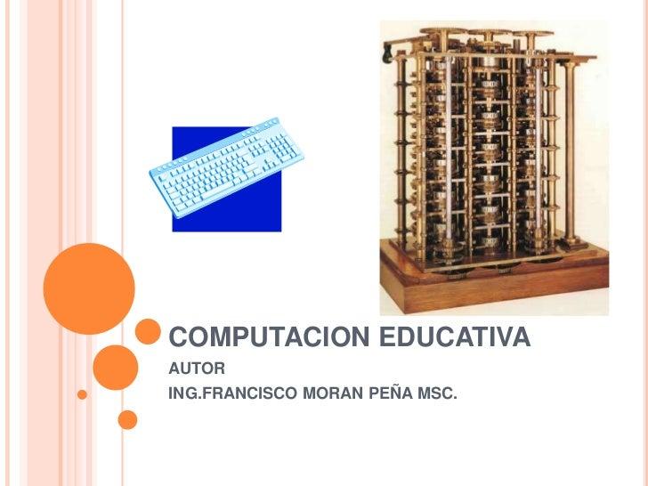 COMPUTACION EDUCATIVA<br />AUTOR<br />ING.FRANCISCO MORAN PEÑA MSC.<br />