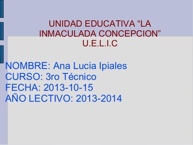 "UNIDAD EDUCATIVA ""LA INMACULADA CONCEPCION"" U.E.L.I.C  NOMBRE: Ana Lucia Ipiales CURSO: 3ro Técnico FECHA: 2013-10-15 AÑO ..."
