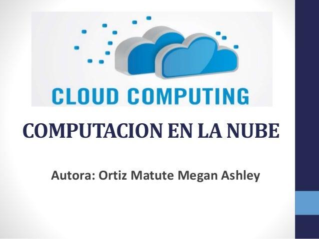 COMPUTACION EN LA NUBE Autora: Ortiz Matute Megan Ashley