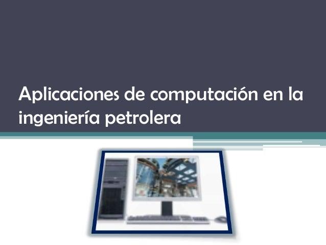 Aplicaciones de computación en la ingeniería petrolera