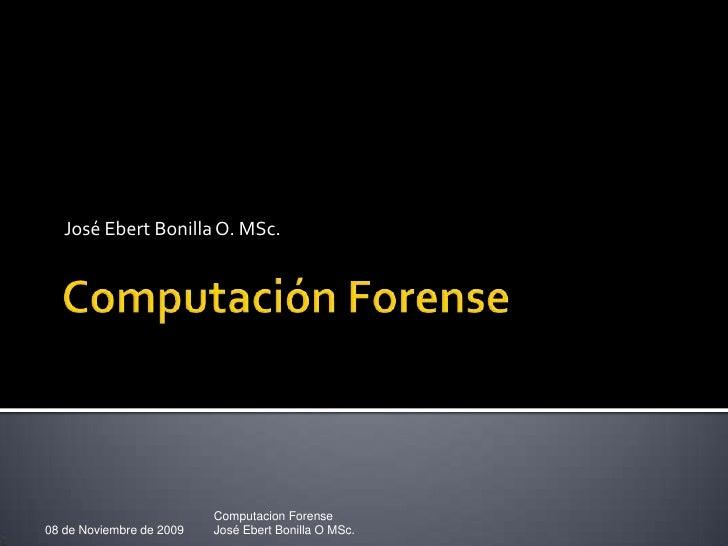 Computación Forense<br />José Ebert Bonilla O. MSc.<br />08 de Noviembre de 2009<br />Computacion Forense<br />José Ebert ...