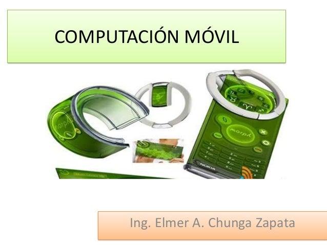 COMPUTACIÓN MÓVILIng. Elmer A. Chunga Zapata