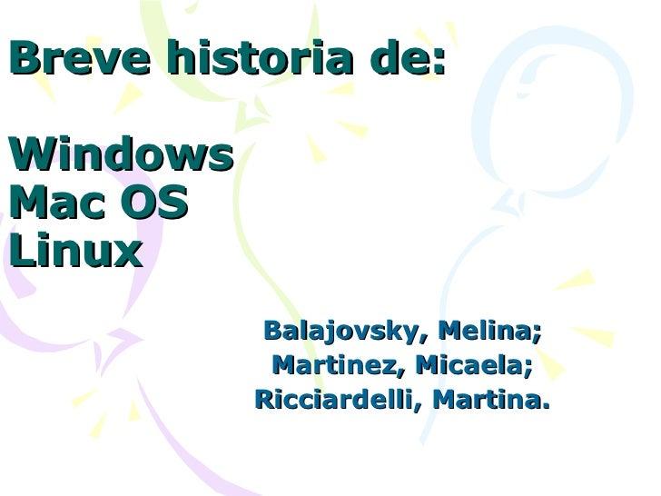 Breve historia de: Windows Mac OS Linux Balajovsky, Melina; Martinez, Micaela; Ricciardelli, Martina.